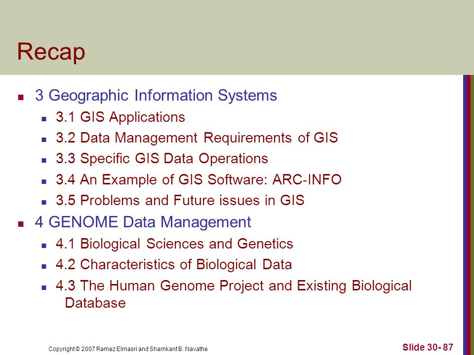 Copyright © 2007 Ramez Elmasri and Shamkant B. Navathe Slide 30- 87 Recap 3 Geographic Information Systems 3.1 GIS Applications 3.2 Data Management Re