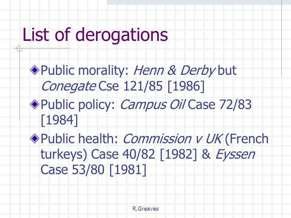 R.Greaves List of derogations Public morality: Henn & Derby but Conegate Cse 121/85 [1986] Public policy: Campus Oil Case 72/83 [1984] Public health: Commission v UK (French turkeys) Case 40/82 [1982] & Eyssen Case 53/80 [1981]