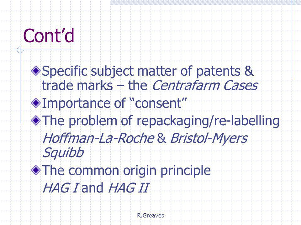 R.Greaves Cont'd Specific subject matter of patents & trade marks – the Centrafarm Cases Importance of consent The problem of repackaging/re-labelling Hoffman-La-Roche & Bristol-Myers Squibb The common origin principle HAG I and HAG II