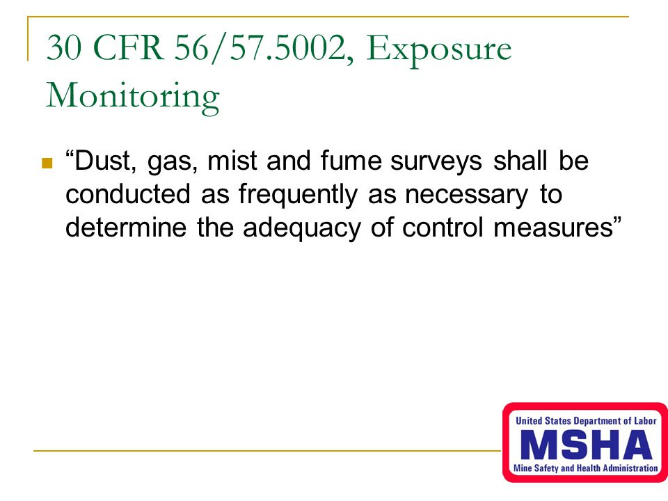 30 CFR 56/57.5002, Exposure Monitoring Dust, gas, mist and fume surveys shall be conducted as frequently as necessary to determine the adequacy of control measures