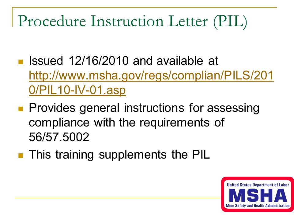 Procedure Instruction Letter (PIL) Issued 12/16/2010 and available at http://www.msha.gov/regs/complian/PILS/201 0/PIL10-IV-01.asp http://www.msha.gov/regs/complian/PILS/201 0/PIL10-IV-01.asp Provides general instructions for assessing compliance with the requirements of 56/57.5002 This training supplements the PIL