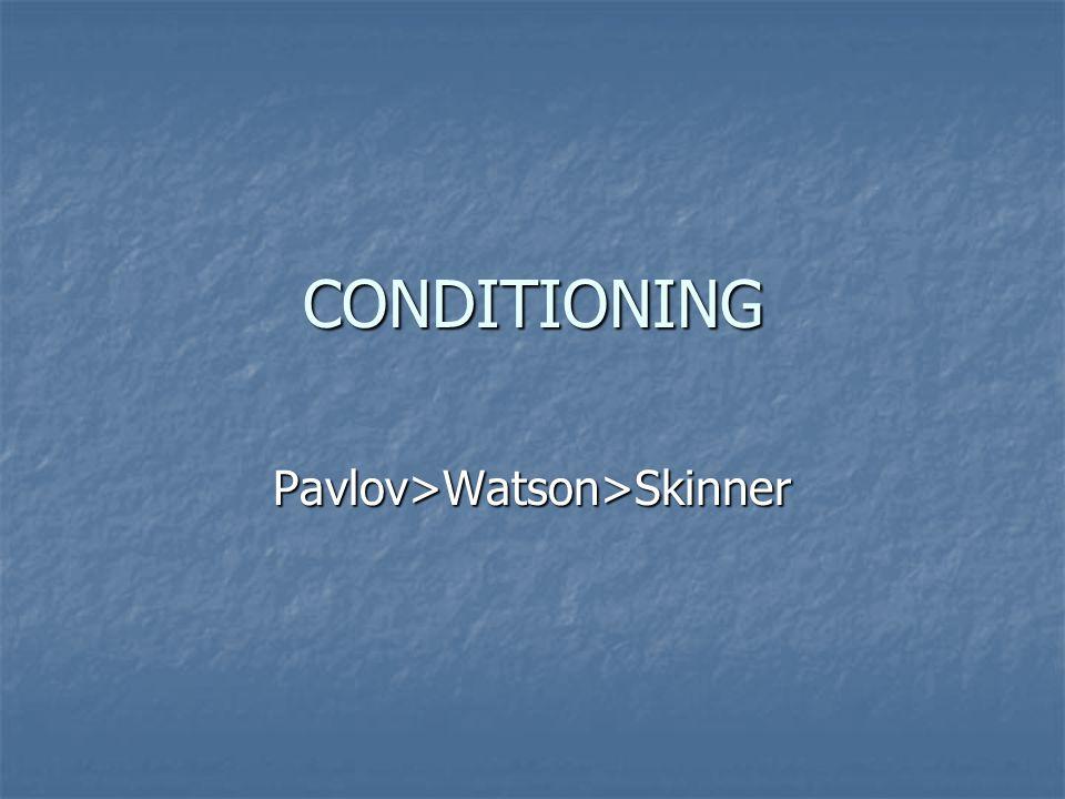 CONDITIONING Pavlov>Watson>Skinner