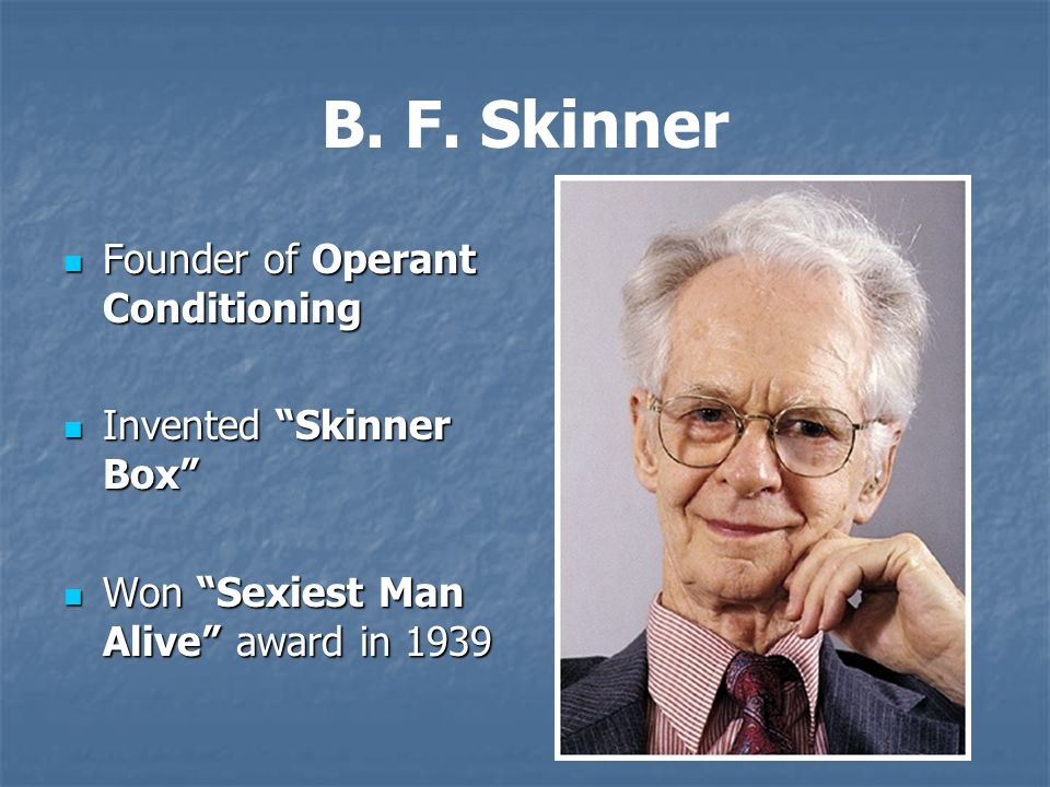 "B. F. Skinner Founder of Operant Conditioning Founder of Operant Conditioning Invented ""Skinner Box"" Invented ""Skinner Box"" Won ""Sexiest Man Alive"" aw"