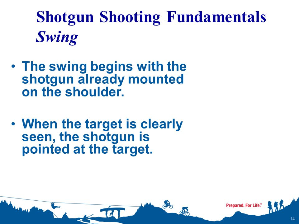 14 The swing begins with the shotgun already mounted on the shoulder. When the target is clearly seen, the shotgun is pointed at the target. Shotgun S