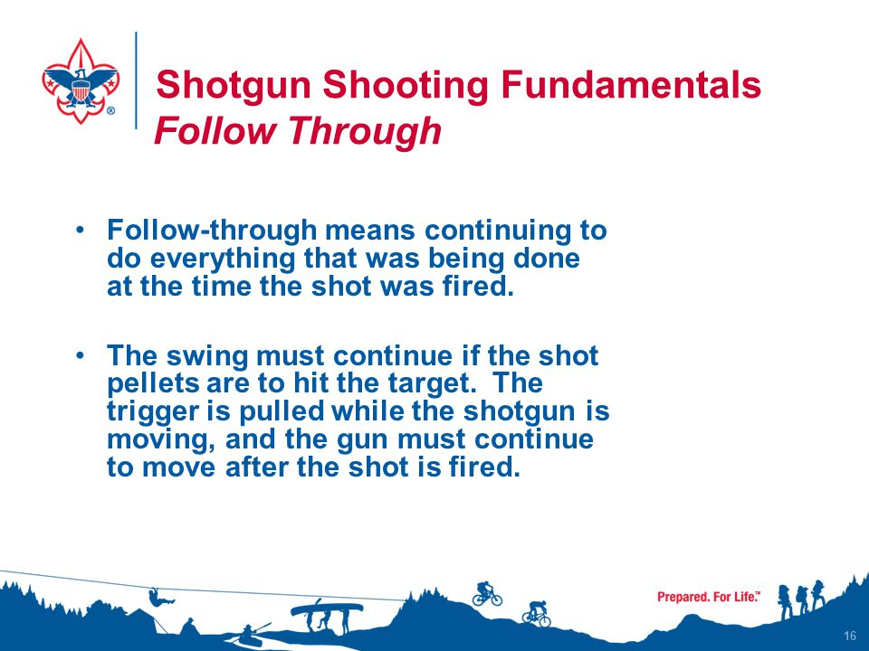 Shotgun Shooting Fundamentals Follow Through 16 Follow-through means continuing to do everything that was being done at the time the shot was fired. T