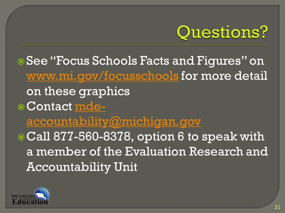  See Focus Schools Facts and Figures on www.mi.gov/focusschools for more detail on these graphics www.mi.gov/focusschools  Contact mde- accountability@michigan.govmde- accountability@michigan.gov  Call 877-560-8378, option 6 to speak with a member of the Evaluation Research and Accountability Unit 31