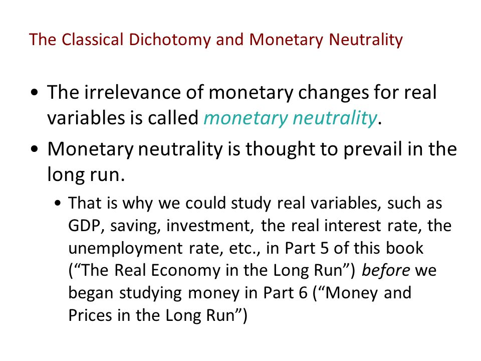 The Classical Dichotomy and Monetary Neutrality The irrelevance of monetary changes for real variables is called monetary neutrality. Monetary neutral