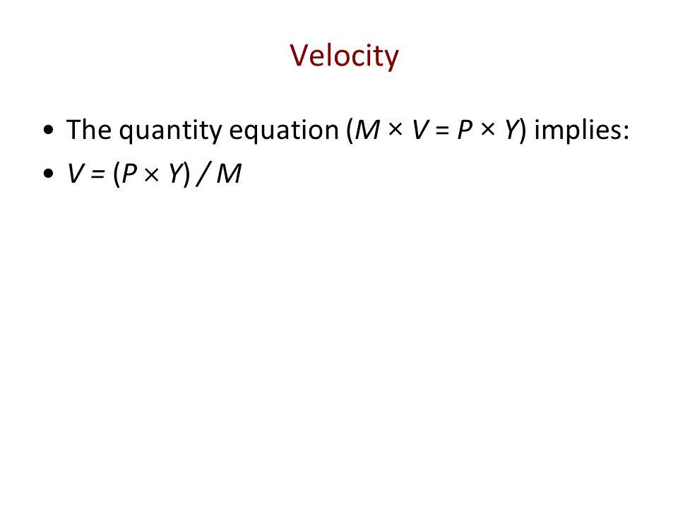 Velocity The quantity equation (M × V = P × Y) implies: V = (P  Y) / M