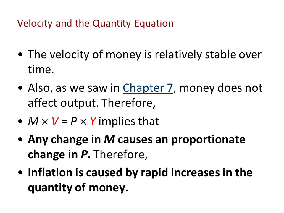 Velocity and the Quantity Equation The velocity of money is relatively stable over time. Also, as we saw in Chapter 7, money does not affect output. T