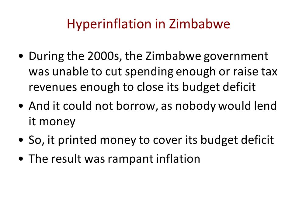 Hyperinflation in Zimbabwe During the 2000s, the Zimbabwe government was unable to cut spending enough or raise tax revenues enough to close its budge