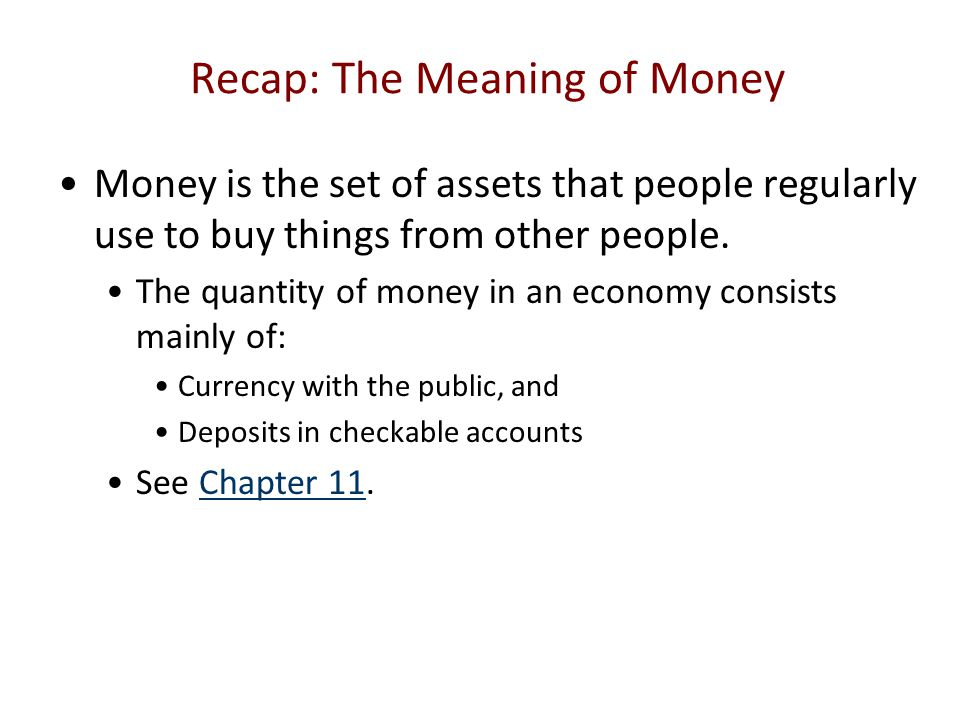 Recap: The Meaning of Money Money is the set of assets that people regularly use to buy things from other people. The quantity of money in an economy