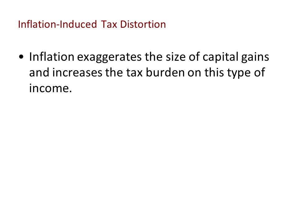 Inflation-Induced Tax Distortion Inflation exaggerates the size of capital gains and increases the tax burden on this type of income.
