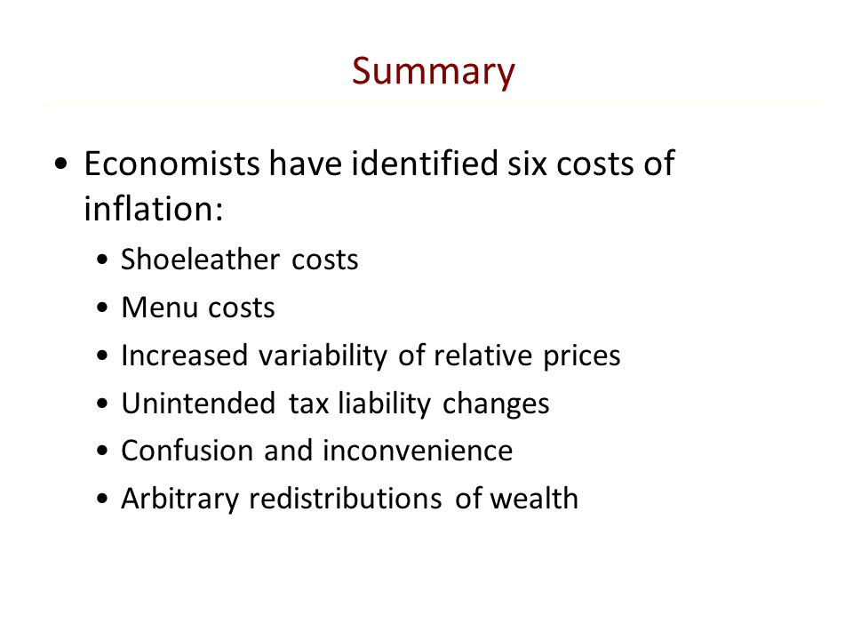Summary Economists have identified six costs of inflation: Shoeleather costs Menu costs Increased variability of relative prices Unintended tax liabil