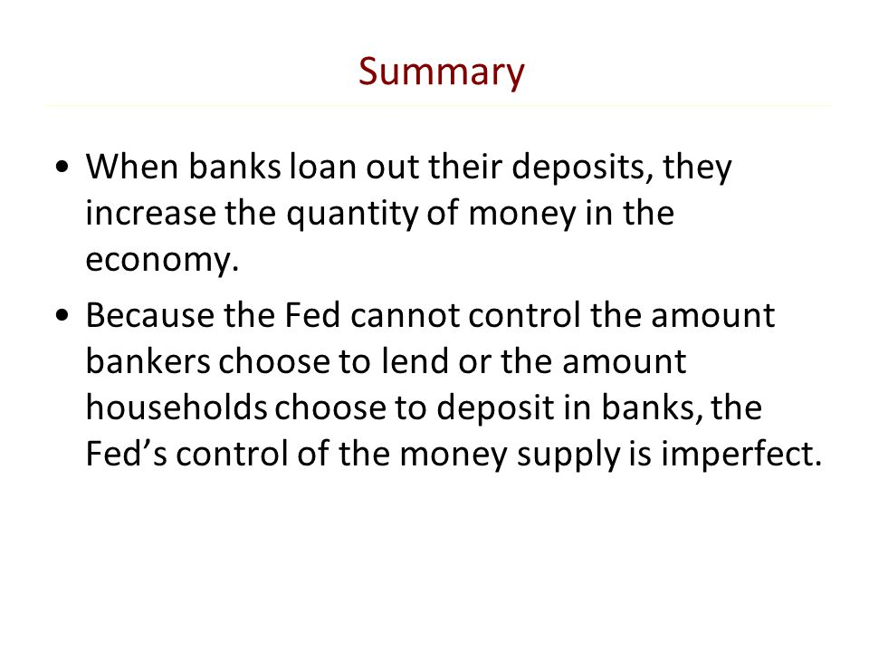 Summary When banks loan out their deposits, they increase the quantity of money in the economy. Because the Fed cannot control the amount bankers choo