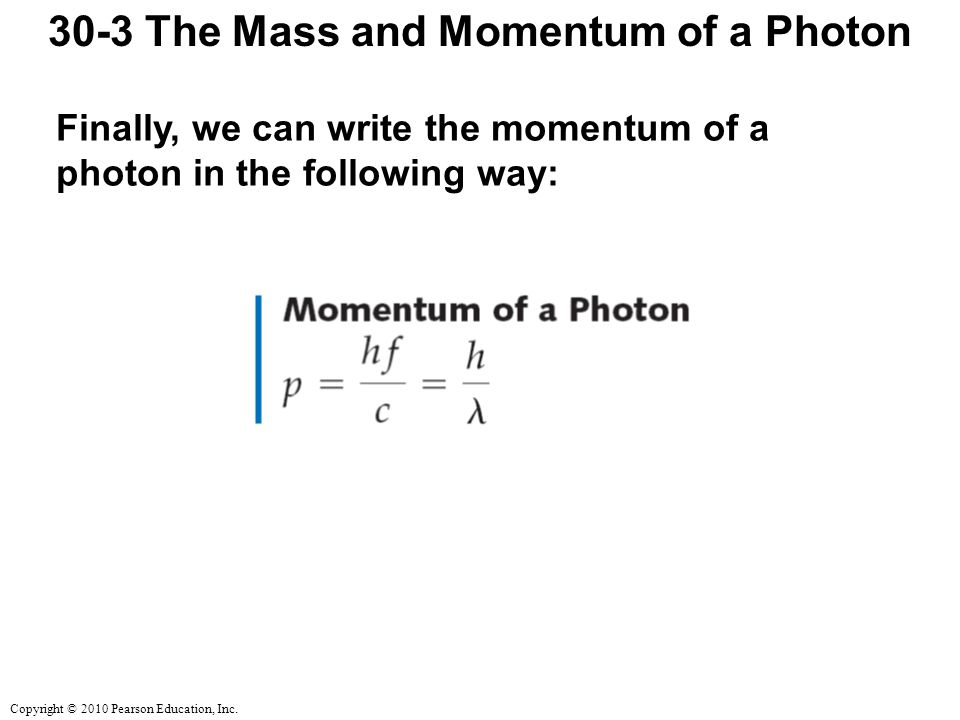 Copyright © 2010 Pearson Education, Inc. 30-3 The Mass and Momentum of a Photon Finally, we can write the momentum of a photon in the following way: