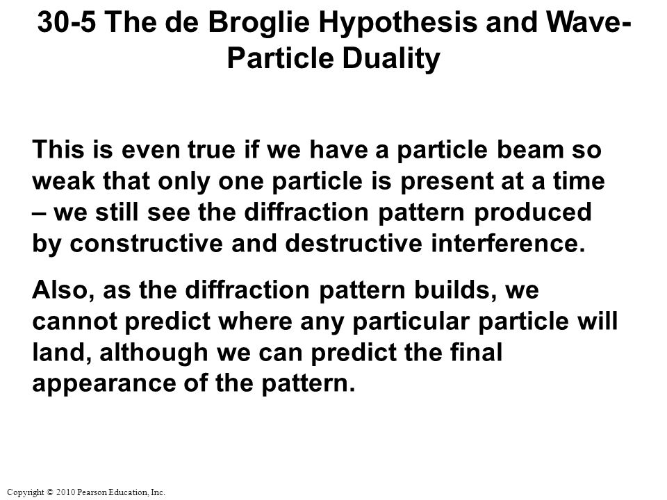 Copyright © 2010 Pearson Education, Inc. 30-5 The de Broglie Hypothesis and Wave- Particle Duality This is even true if we have a particle beam so wea