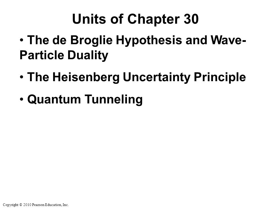 Copyright © 2010 Pearson Education, Inc. Units of Chapter 30 The de Broglie Hypothesis and Wave- Particle Duality The Heisenberg Uncertainty Principle