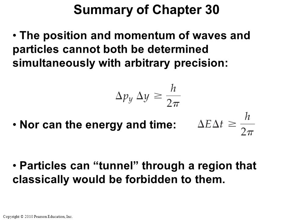 Copyright © 2010 Pearson Education, Inc. Summary of Chapter 30 The position and momentum of waves and particles cannot both be determined simultaneous