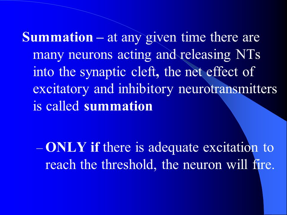 Summation – at any given time there are many neurons acting and releasing NTs into the synaptic cleft, the net effect of excitatory and inhibitory neu
