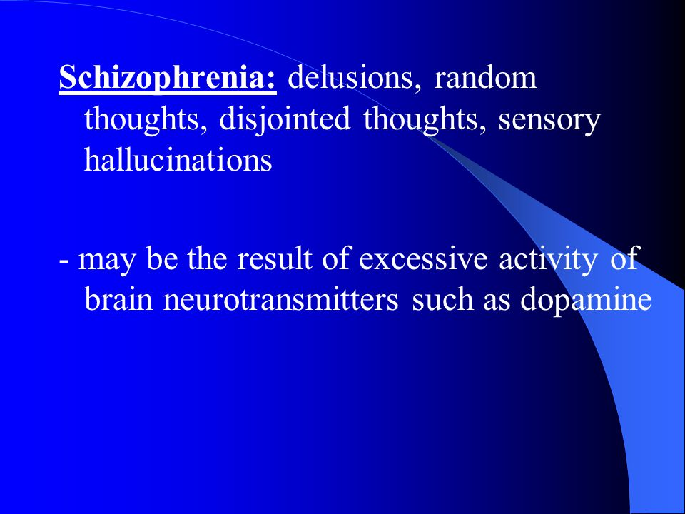 Schizophrenia: delusions, random thoughts, disjointed thoughts, sensory hallucinations - may be the result of excessive activity of brain neurotransmi