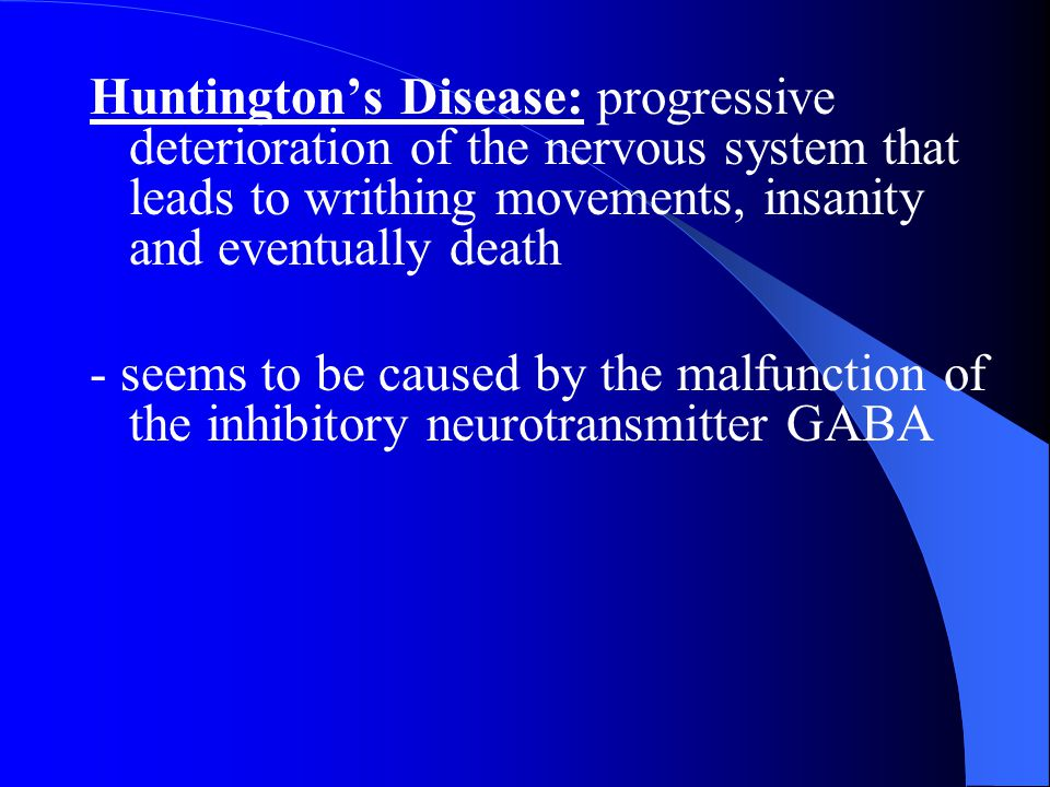 Huntington's Disease: progressive deterioration of the nervous system that leads to writhing movements, insanity and eventually death - seems to be ca