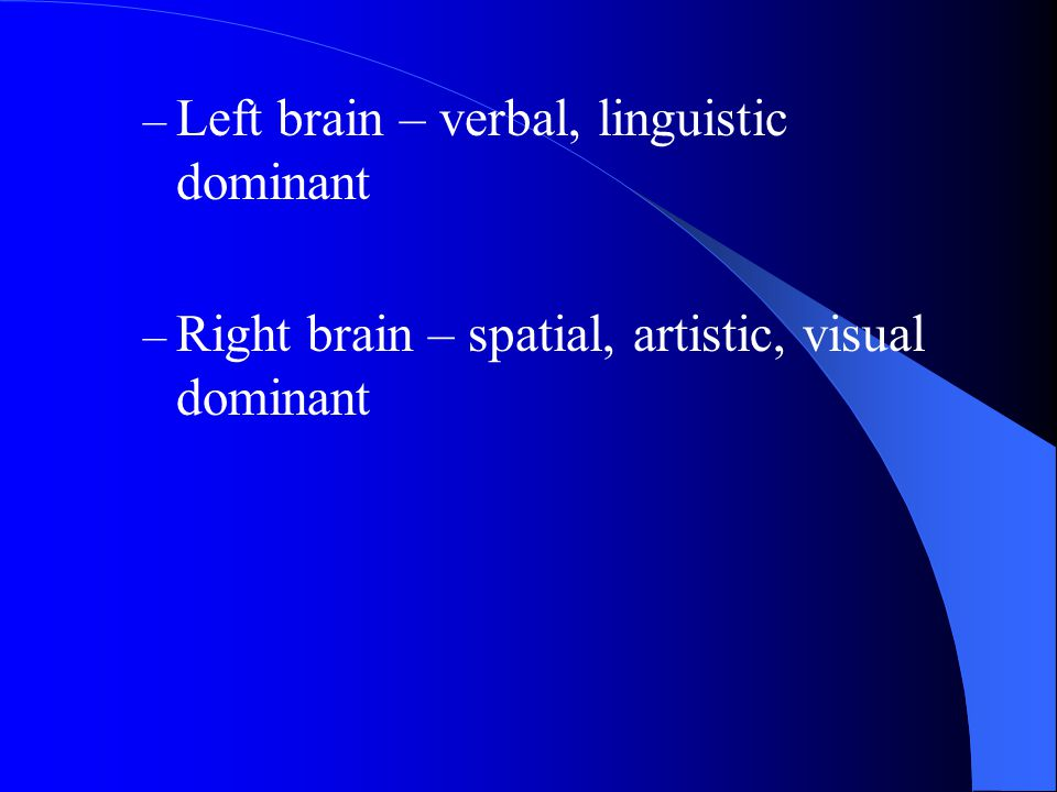 – Left brain – verbal, linguistic dominant – Right brain – spatial, artistic, visual dominant