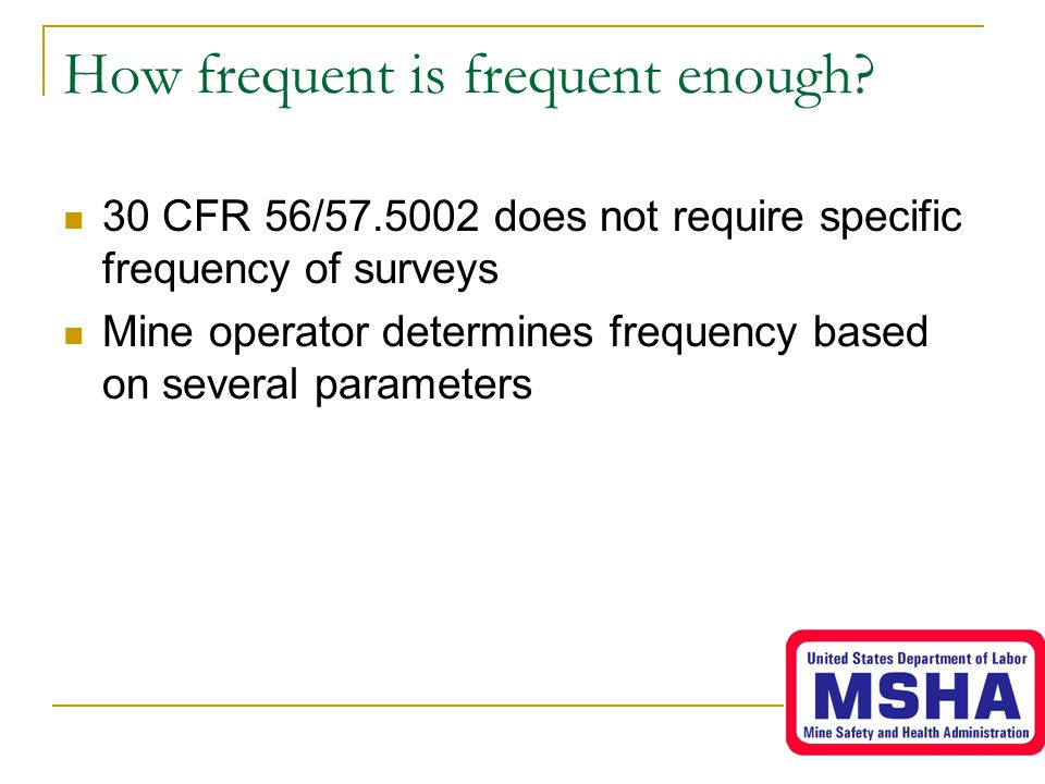 How frequent is frequent enough? 30 CFR 56/57.5002 does not require specific frequency of surveys Mine operator determines frequency based on several