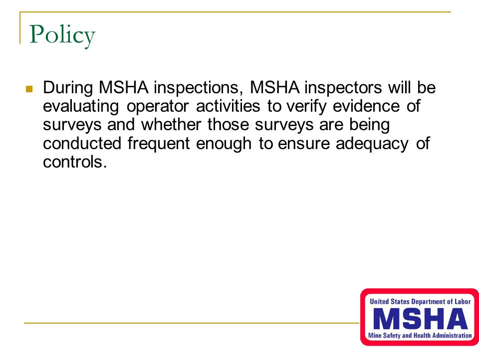 Policy During MSHA inspections, MSHA inspectors will be evaluating operator activities to verify evidence of surveys and whether those surveys are bei