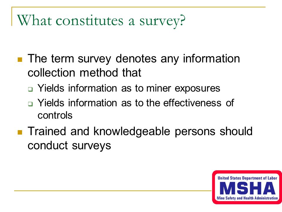 What constitutes a survey? The term survey denotes any information collection method that  Yields information as to miner exposures  Yields informat