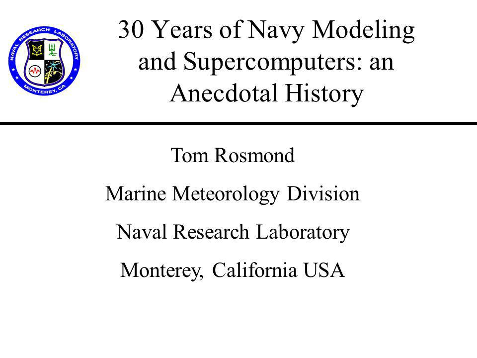 30 Years of Navy Modeling and Supercomputers: an Anecdotal History Tom Rosmond Marine Meteorology Division Naval Research Laboratory Monterey, California USA