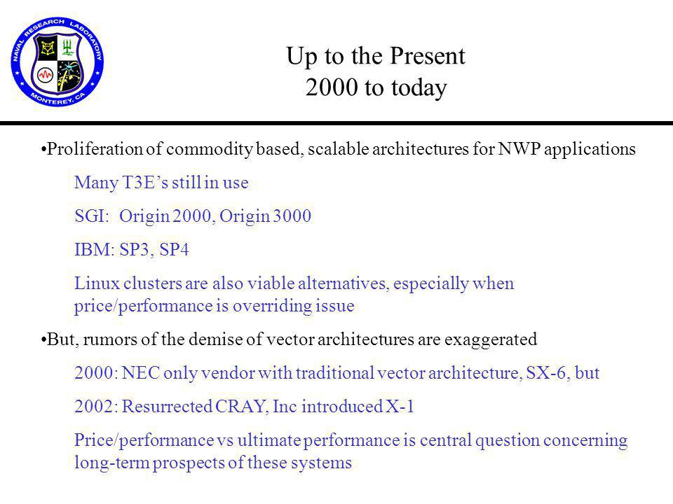 Up to the Present 2000 to today Proliferation of commodity based, scalable architectures for NWP applications Many T3E's still in use SGI: Origin 2000, Origin 3000 IBM: SP3, SP4 Linux clusters are also viable alternatives, especially when price/performance is overriding issue But, rumors of the demise of vector architectures are exaggerated 2000: NEC only vendor with traditional vector architecture, SX-6, but 2002: Resurrected CRAY, Inc introduced X-1 Price/performance vs ultimate performance is central question concerning long-term prospects of these systems