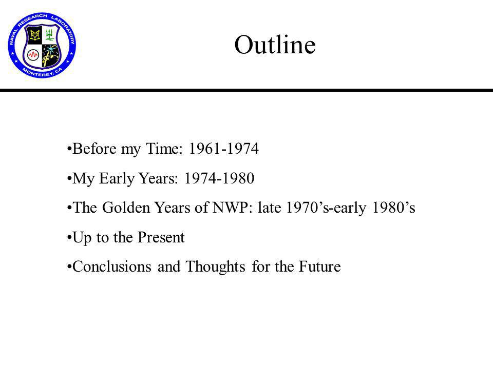 Outline Before my Time: 1961-1974 My Early Years: 1974-1980 The Golden Years of NWP: late 1970's-early 1980's Up to the Present Conclusions and Thoughts for the Future