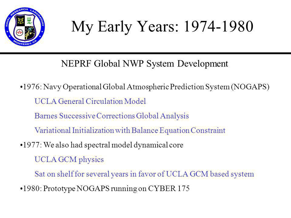 My Early Years: 1974-1980 NEPRF Global NWP System Development 1976: Navy Operational Global Atmospheric Prediction System (NOGAPS) UCLA General Circulation Model Barnes Successive Corrections Global Analysis Variational Initialization with Balance Equation Constraint 1977: We also had spectral model dynamical core UCLA GCM physics Sat on shelf for several years in favor of UCLA GCM based system 1980: Prototype NOGAPS running on CYBER 175