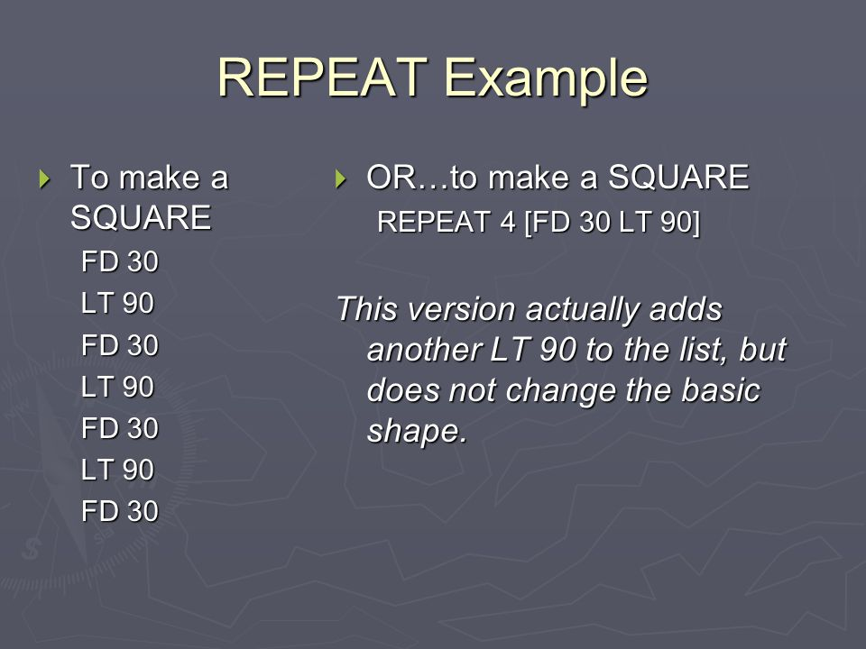 REPEAT Example  To make a SQUARE FD 30 LT 90 FD 30 LT 90 FD 30 LT 90 FD 30  OR…to make a SQUARE REPEAT 4 [FD 30 LT 90] This version actually adds an