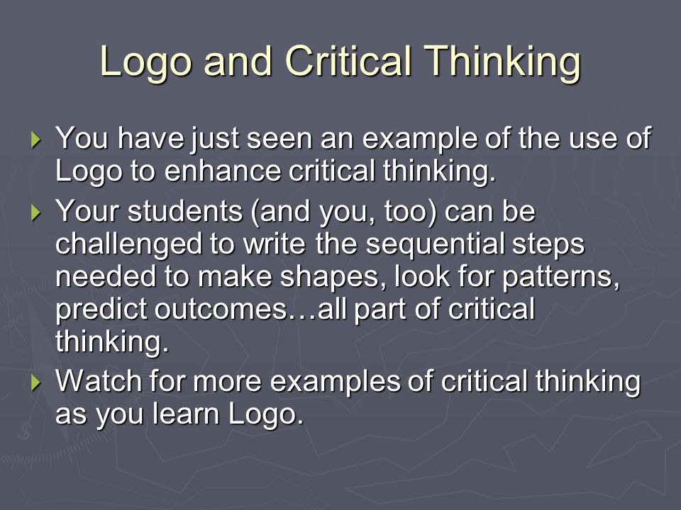 Logo and Critical Thinking  You have just seen an example of the use of Logo to enhance critical thinking.  Your students (and you, too) can be chal