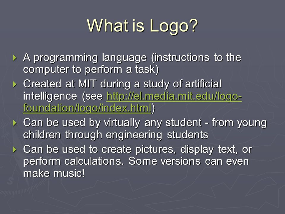 What is Logo?  A programming language (instructions to the computer to perform a task)  Created at MIT during a study of artificial intelligence (se