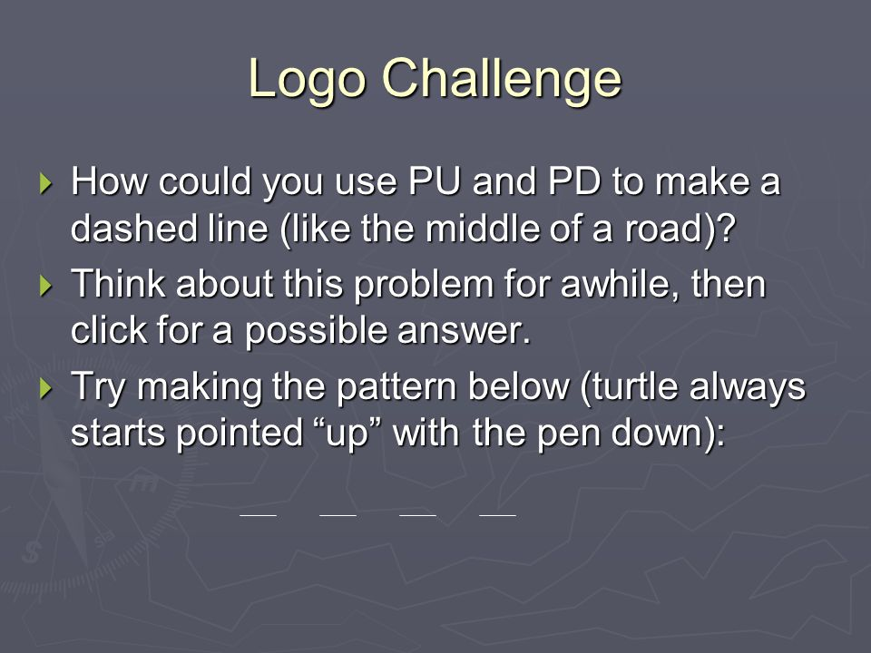 Logo Challenge  How could you use PU and PD to make a dashed line (like the middle of a road)?  Think about this problem for awhile, then click for