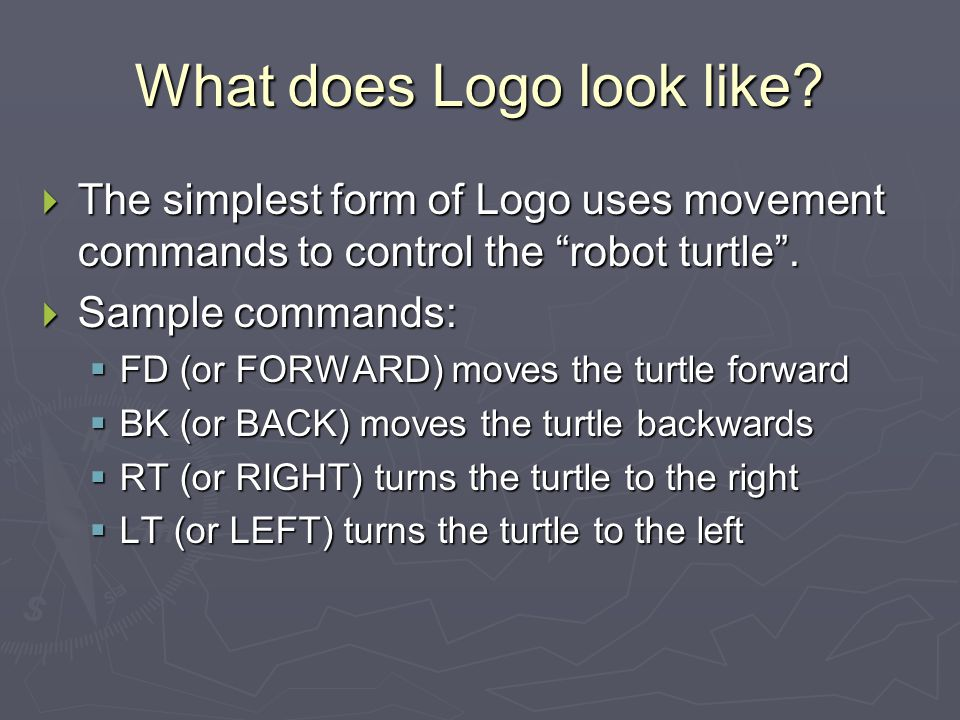 """What does Logo look like?  The simplest form of Logo uses movement commands to control the """"robot turtle"""".  Sample commands:  FD (or FORWARD) moves"""