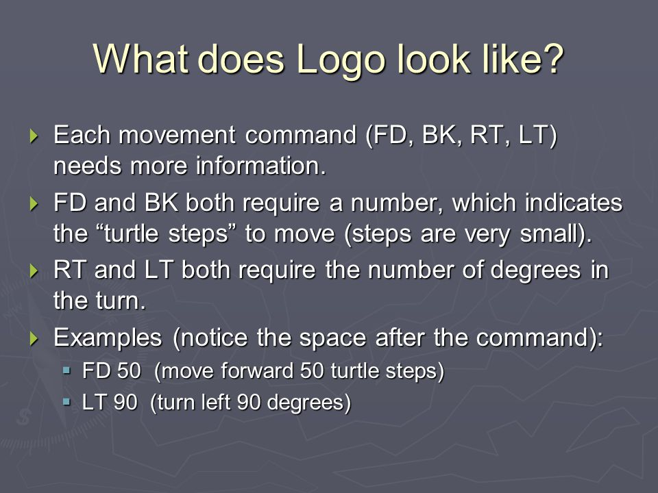 """What does Logo look like?  Each movement command (FD, BK, RT, LT) needs more information.  FD and BK both require a number, which indicates the """"tur"""