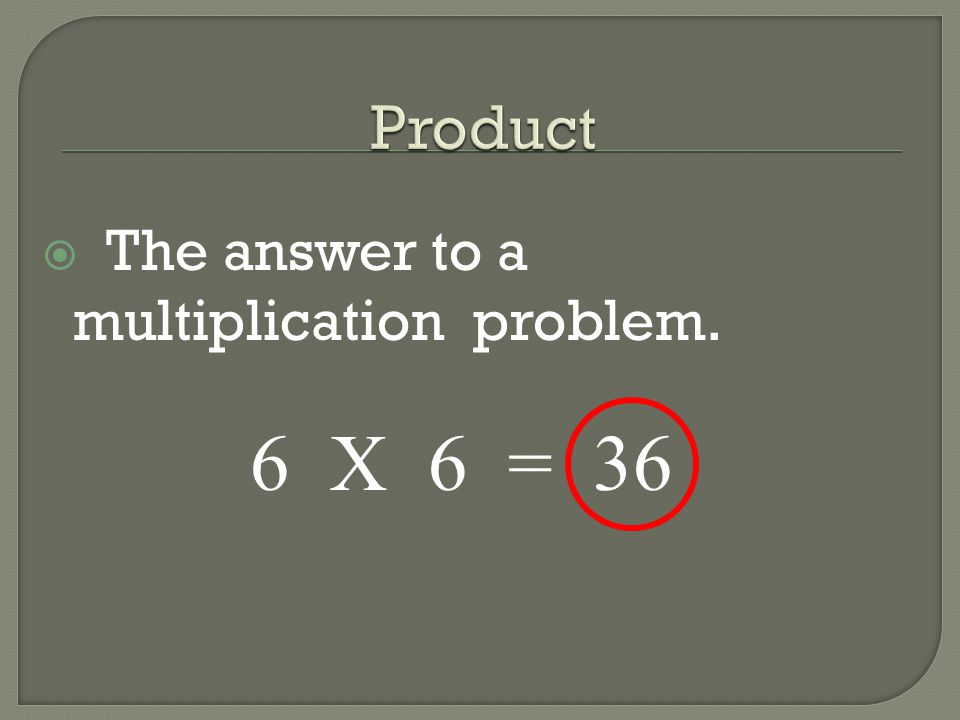  The answer to a multiplication problem. 6 X 6 = 36