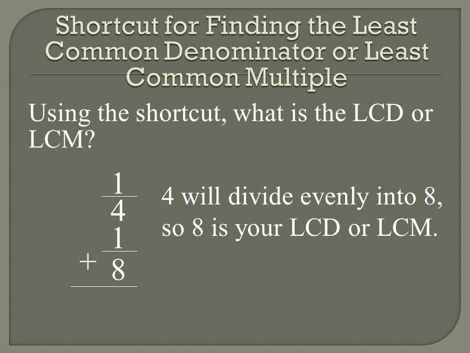1 4 1 8 + Using the shortcut, what is the LCD or LCM? 4 will divide evenly into 8, so 8 is your LCD or LCM.