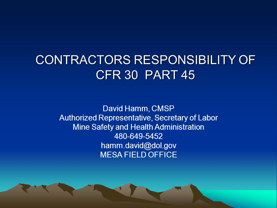 CONTRACTORS RESPONSIBILITY OF CFR 30 PART 45 David Hamm, CMSP Authorized Representative, Secretary of Labor Mine Safety and Health Administration 480-649-5452 hamm.david@dol.gov MESA FIELD OFFICE
