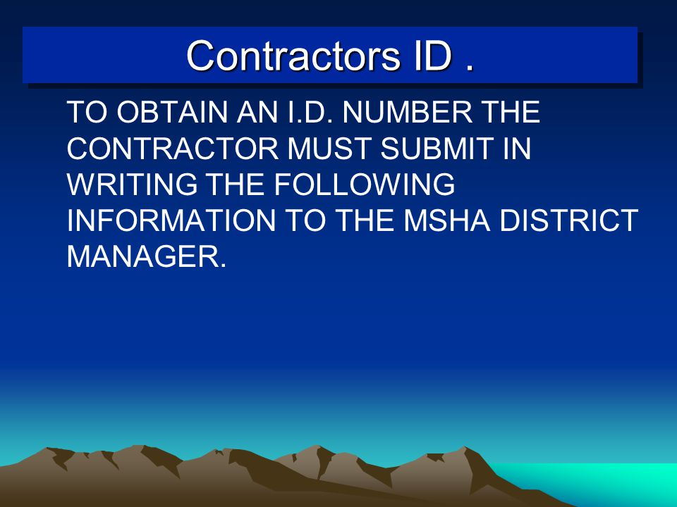 Contractors ID. TO OBTAIN AN I.D. NUMBER THE CONTRACTOR MUST SUBMIT IN WRITING THE FOLLOWING INFORMATION TO THE MSHA DISTRICT MANAGER.