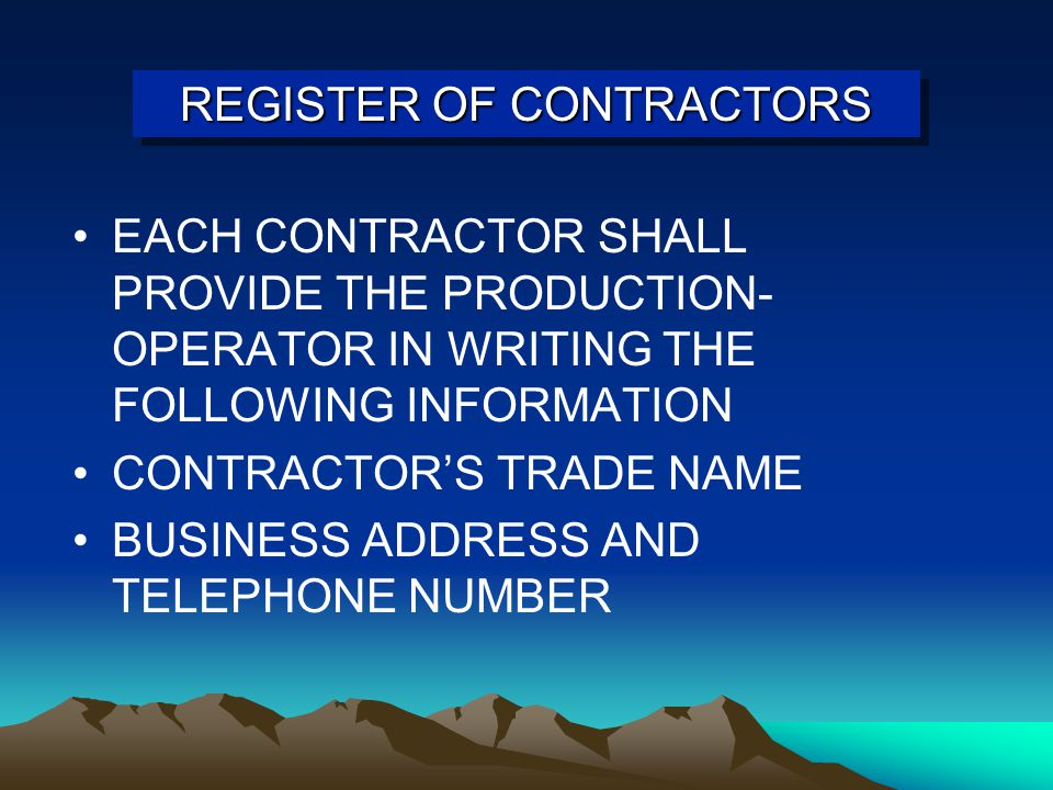 REGISTER OF CONTRACTORS EACH CONTRACTOR SHALL PROVIDE THE PRODUCTION- OPERATOR IN WRITING THE FOLLOWING INFORMATION CONTRACTOR'S TRADE NAME BUSINESS ADDRESS AND TELEPHONE NUMBER