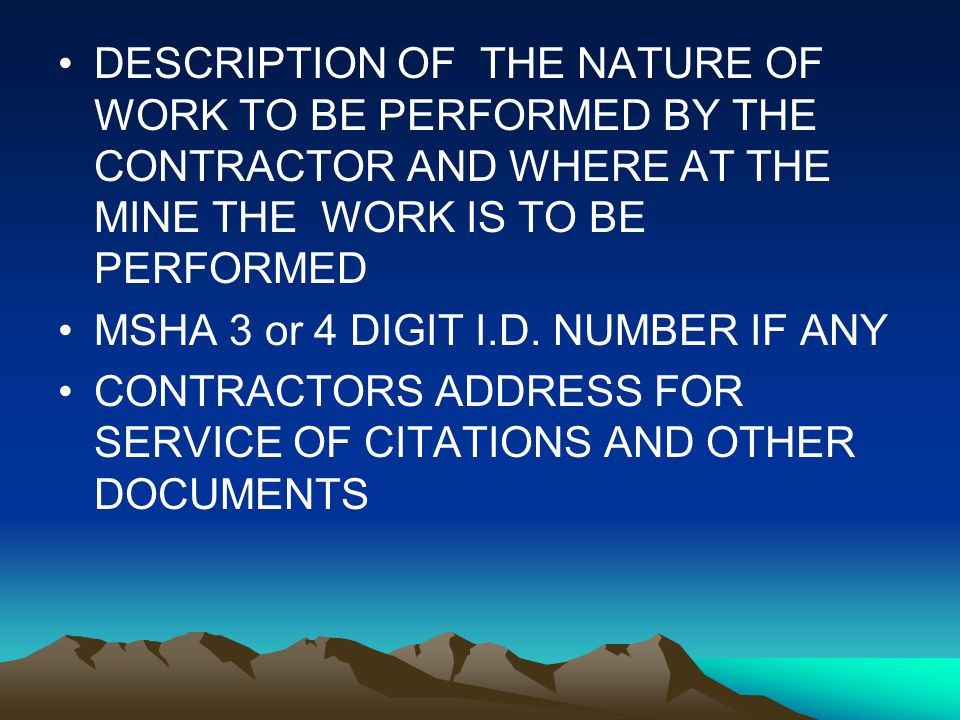 Register of Contactor, cont DESCRIPTION OF THE NATURE OF WORK TO BE PERFORMED BY THE CONTRACTOR AND WHERE AT THE MINE THE WORK IS TO BE PERFORMED MSHA 3 or 4 DIGIT I.D.