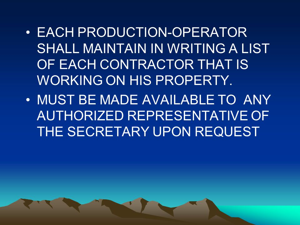 Register of Contractor, cont EACH PRODUCTION-OPERATOR SHALL MAINTAIN IN WRITING A LIST OF EACH CONTRACTOR THAT IS WORKING ON HIS PROPERTY. MUST BE MAD