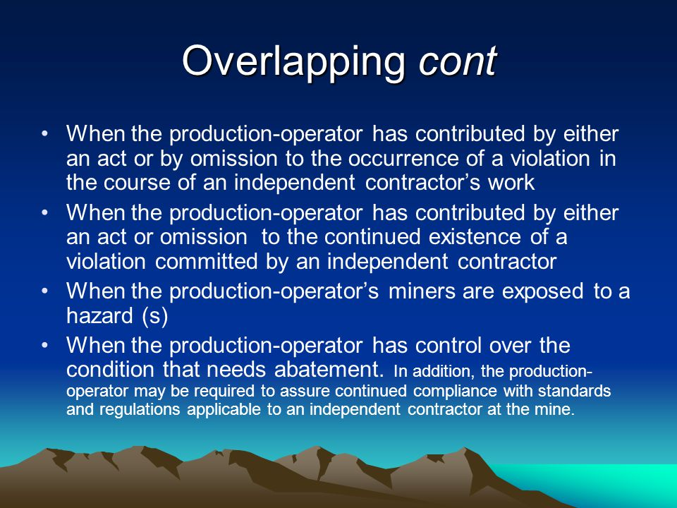 Overlapping cont When the production-operator has contributed by either an act or by omission to the occurrence of a violation in the course of an independent contractor's work When the production-operator has contributed by either an act or omission to the continued existence of a violation committed by an independent contractor When the production-operator's miners are exposed to a hazard (s) When the production-operator has control over the condition that needs abatement.
