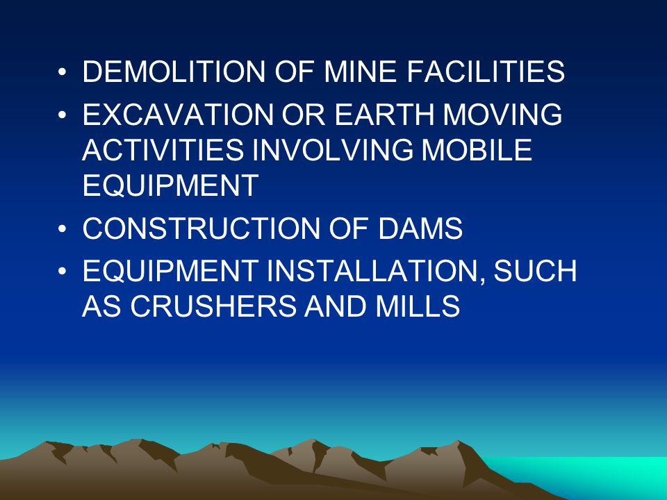 Services, cont Services, cont DEMOLITION OF MINE FACILITIES EXCAVATION OR EARTH MOVING ACTIVITIES INVOLVING MOBILE EQUIPMENT CONSTRUCTION OF DAMS EQUIPMENT INSTALLATION, SUCH AS CRUSHERS AND MILLS