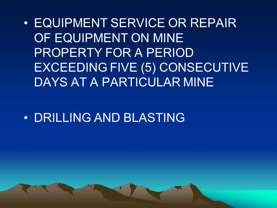 Services, cont EQUIPMENT SERVICE OR REPAIR OF EQUIPMENT ON MINE PROPERTY FOR A PERIOD EXCEEDING FIVE (5) CONSECUTIVE DAYS AT A PARTICULAR MINE DRILLIN