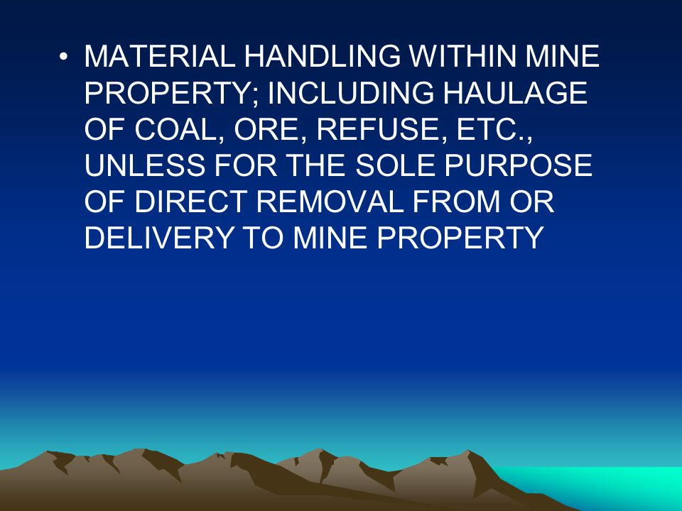 Services, cont MATERIAL HANDLING WITHIN MINE PROPERTY; INCLUDING HAULAGE OF COAL, ORE, REFUSE, ETC., UNLESS FOR THE SOLE PURPOSE OF DIRECT REMOVAL FROM OR DELIVERY TO MINE PROPERTY